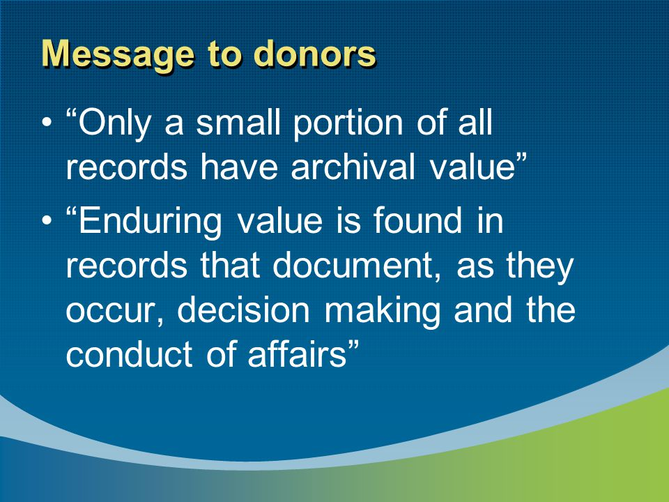 Message to donors Only a small portion of all records have archival value Enduring value is found in records that document, as they occur, decision making and the conduct of affairs
