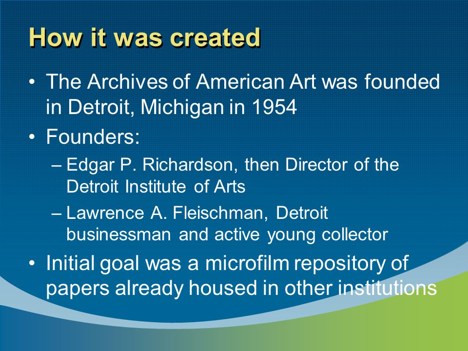 How it was created The Archives of American Art was founded in Detroit, Michigan in 1954 Founders: –Edgar P. Richardson, then Director of the Detroit