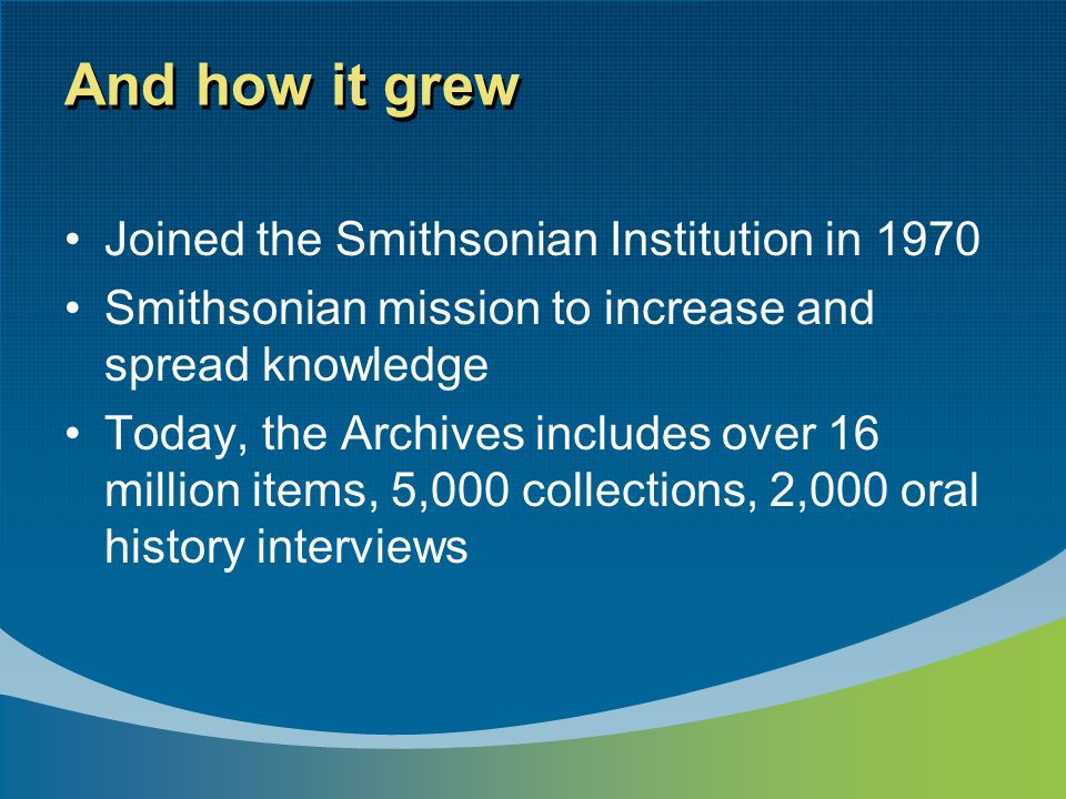 And how it grew Joined the Smithsonian Institution in 1970 Smithsonian mission to increase and spread knowledge Today, the Archives includes over 16 million items, 5,000 collections, 2,000 oral history interviews