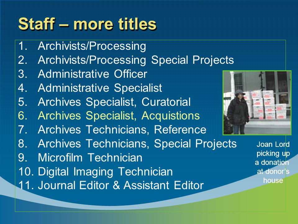 Staff – more titles 1.Archivists/Processing 2.Archivists/Processing Special Projects 3.Administrative Officer 4.Administrative Specialist 5.Archives S
