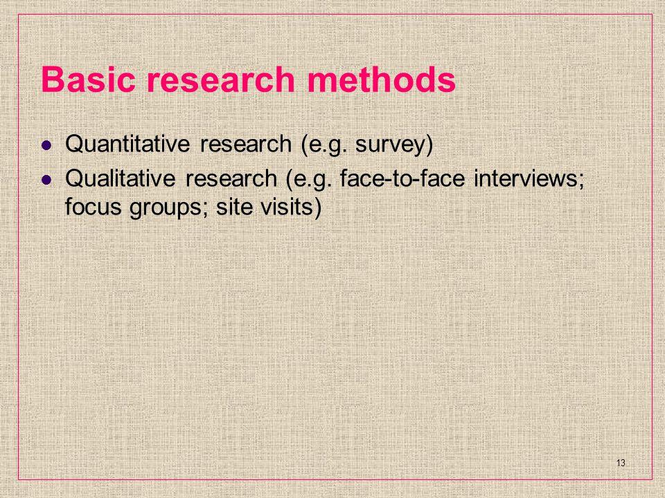 Basic research methods Quantitative research (e.g. survey) Qualitative research (e.g. face-to-face interviews; focus groups; site visits) 13