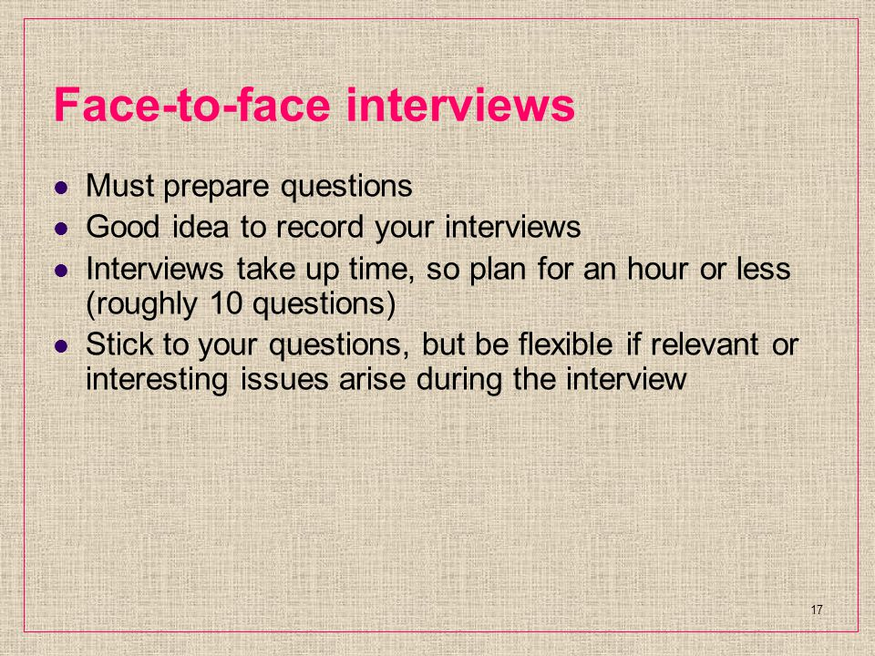 Face-to-face interviews Must prepare questions Good idea to record your interviews Interviews take up time, so plan for an hour or less (roughly 10 questions) Stick to your questions, but be flexible if relevant or interesting issues arise during the interview 17
