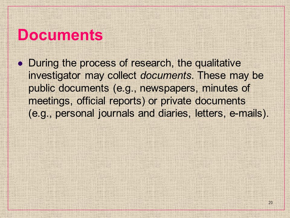 Documents During the process of research, the qualitative investigator may collect documents.