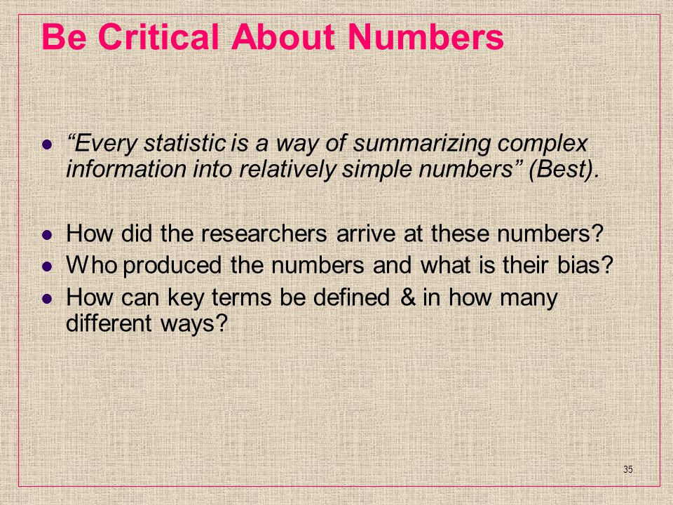 Be Critical About Numbers Every statistic is a way of summarizing complex information into relatively simple numbers (Best).