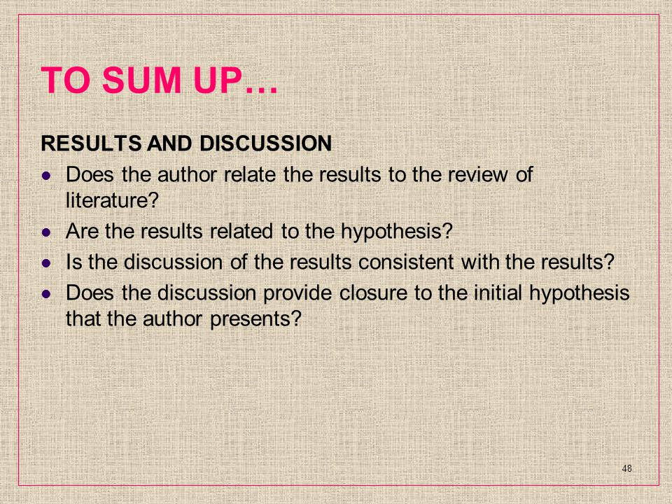 TO SUM UP… RESULTS AND DISCUSSION Does the author relate the results to the review of literature.