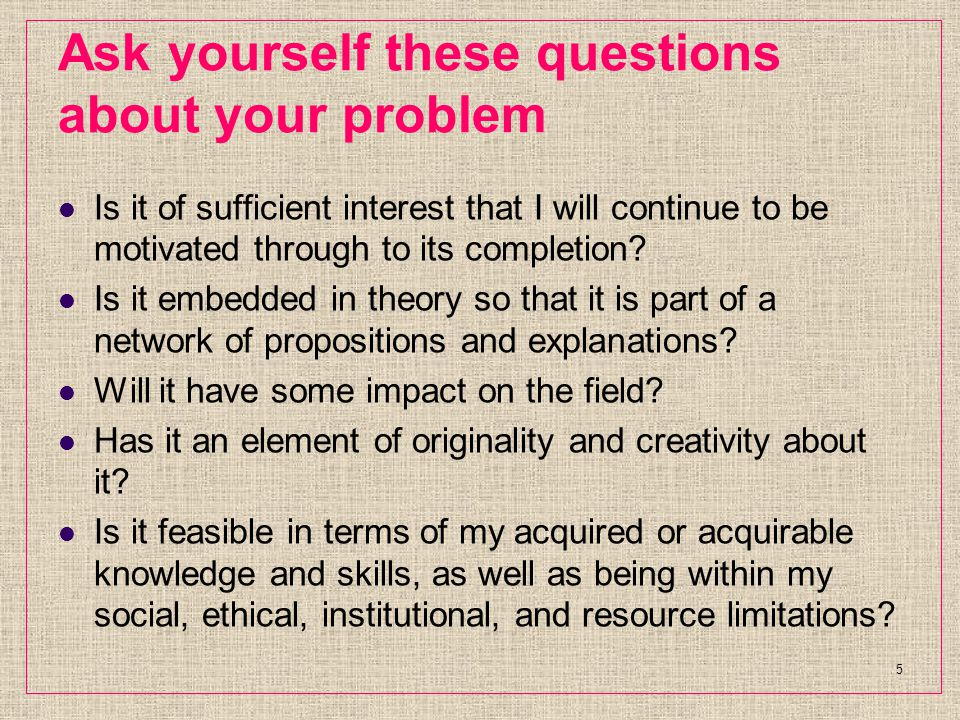 Ask yourself these questions about your problem Is it of sufficient interest that I will continue to be motivated through to its completion.
