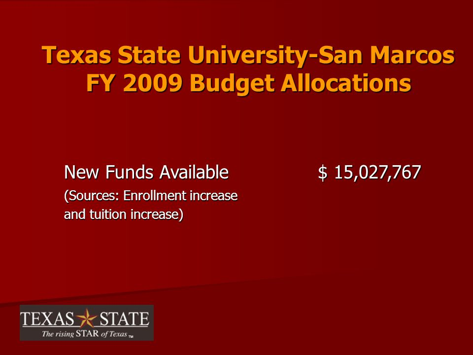 Texas State University-San Marcos FY 2009 Budget Allocations New Funds Available $ 15,027,767 (Sources: Enrollment increase and tuition increase)