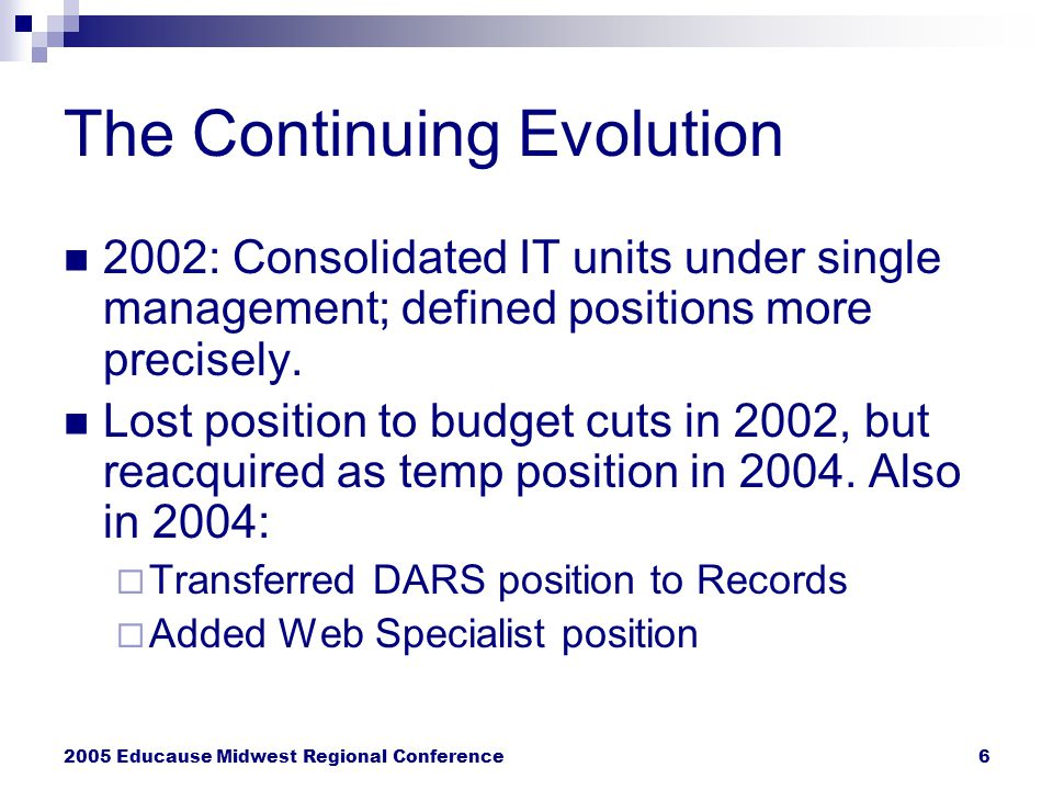 2005 Educause Midwest Regional Conference6 The Continuing Evolution 2002: Consolidated IT units under single management; defined positions more precisely.