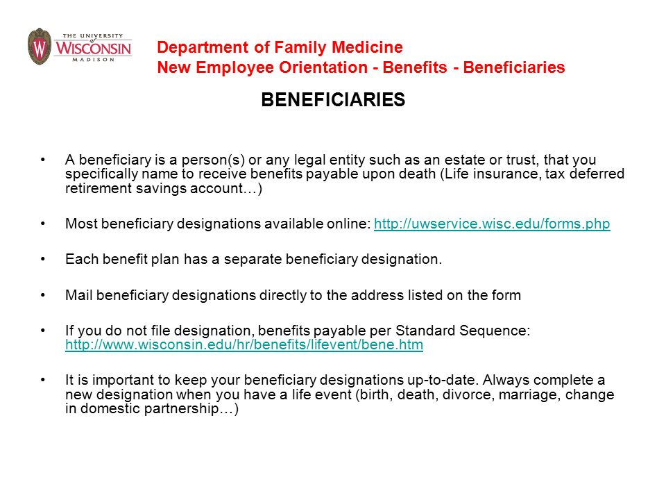 BENEFICIARIES A beneficiary is a person(s) or any legal entity such as an estate or trust, that you specifically name to receive benefits payable upon death (Life insurance, tax deferred retirement savings account…) Most beneficiary designations available online: http://uwservice.wisc.edu/forms.php Each benefit plan has a separate beneficiary designation.
