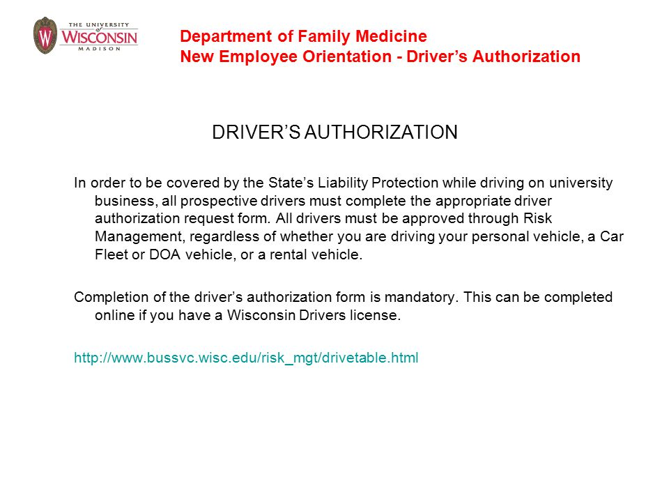 DRIVER'S AUTHORIZATION In order to be covered by the State's Liability Protection while driving on university business, all prospective drivers must complete the appropriate driver authorization request form.