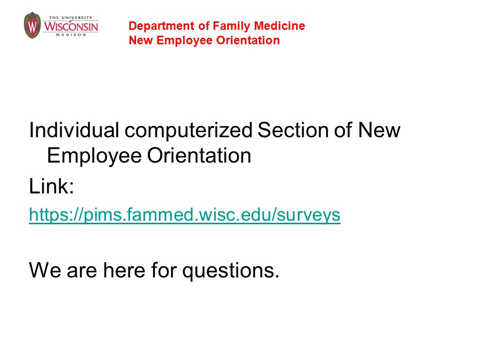 Individual computerized Section of New Employee Orientation Link: https://pims.fammed.wisc.edu/surveys We are here for questions.