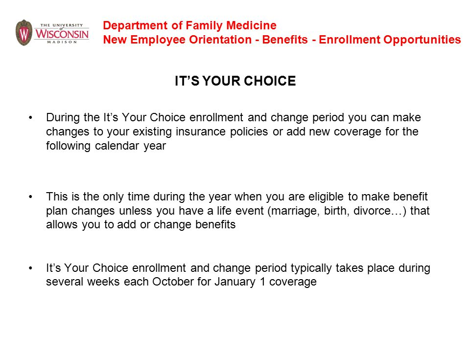 Department of Family Medicine New Employee Orientation - Benefits - Enrollment Opportunities IT'S YOUR CHOICE During the It's Your Choice enrollment and change period you can make changes to your existing insurance policies or add new coverage for the following calendar year This is the only time during the year when you are eligible to make benefit plan changes unless you have a life event (marriage, birth, divorce…) that allows you to add or change benefits It's Your Choice enrollment and change period typically takes place during several weeks each October for January 1 coverage