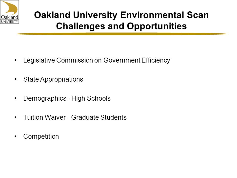 Oakland University Environmental Scan Challenges and Opportunities Legislative Commission on Government Efficiency State Appropriations Demographics - High Schools Tuition Waiver - Graduate Students Competition