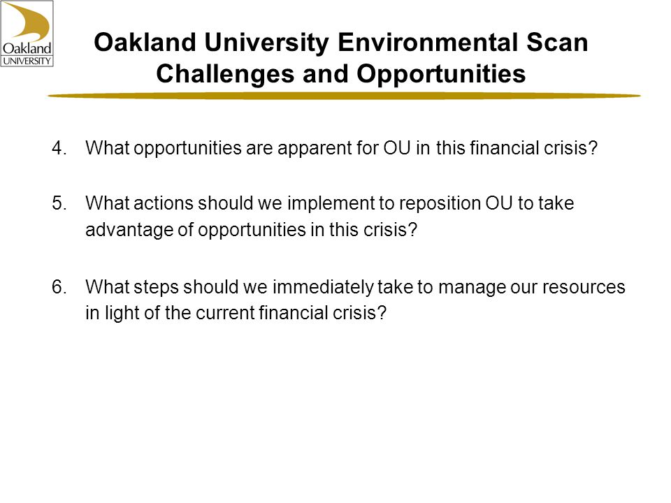 Oakland University Environmental Scan Challenges and Opportunities 4.What opportunities are apparent for OU in this financial crisis.
