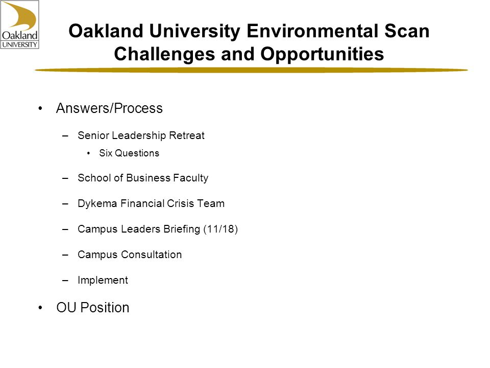 Oakland University Environmental Scan Challenges and Opportunities Answers/Process –Senior Leadership Retreat Six Questions –School of Business Faculty –Dykema Financial Crisis Team –Campus Leaders Briefing (11/18) –Campus Consultation –Implement OU Position