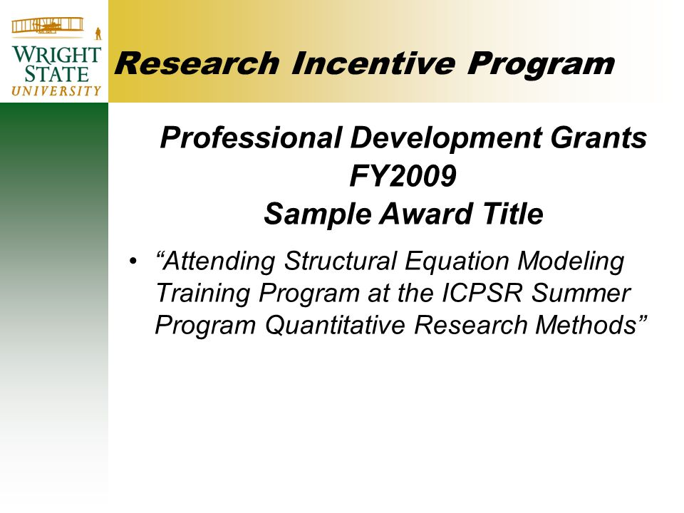 Research Incentive Program Professional Development Grants FY2009 Sample Award Title Attending Structural Equation Modeling Training Program at the ICPSR Summer Program Quantitative Research Methods