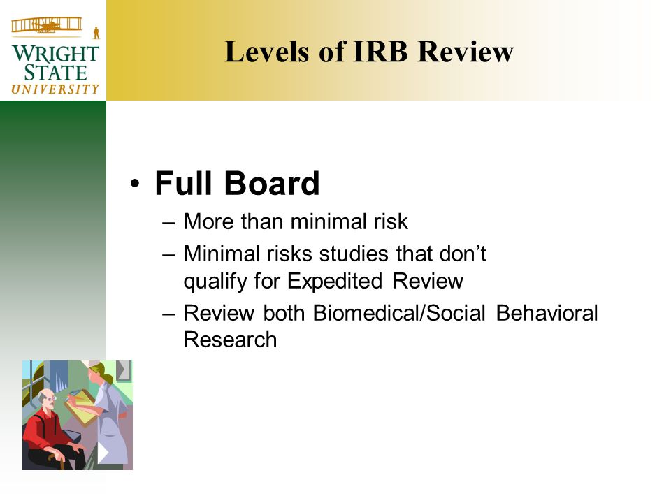 Levels of IRB Review Full Board –More than minimal risk –Minimal risks studies that don't qualify for Expedited Review –Review both Biomedical/Social Behavioral Research