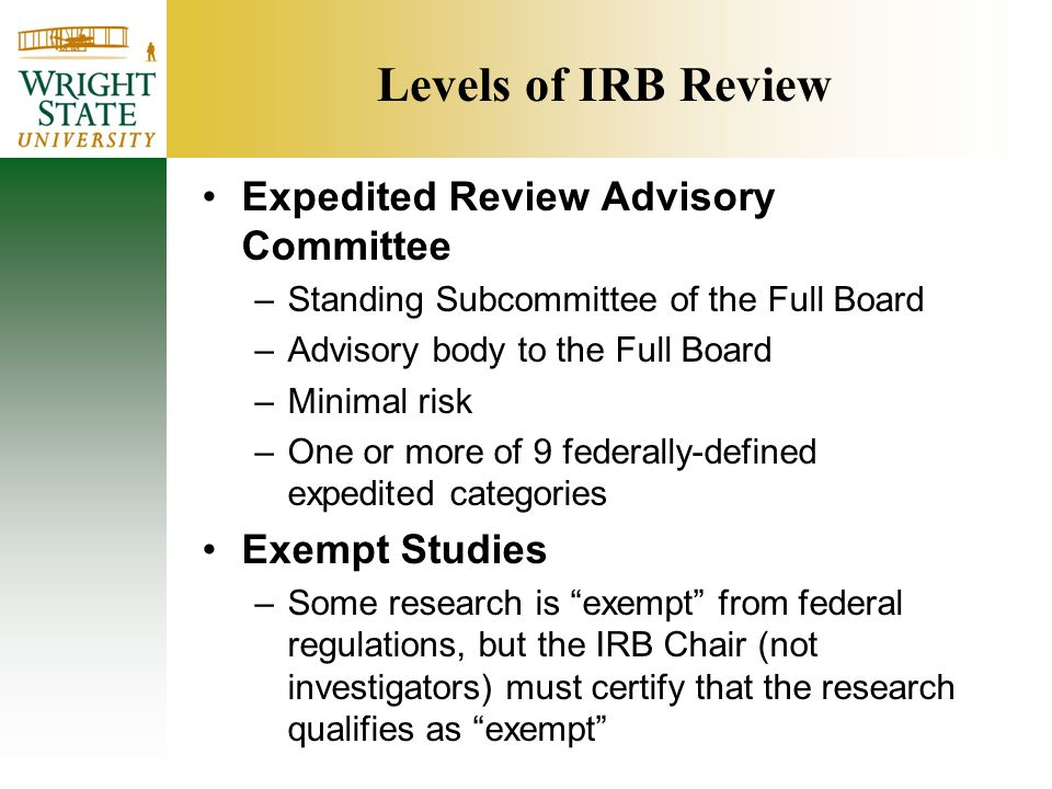 Levels of IRB Review Expedited Review Advisory Committee –Standing Subcommittee of the Full Board –Advisory body to the Full Board –Minimal risk –One or more of 9 federally-defined expedited categories Exempt Studies –Some research is exempt from federal regulations, but the IRB Chair (not investigators) must certify that the research qualifies as exempt