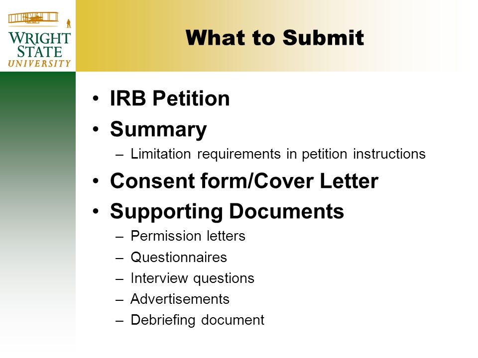 What to Submit IRB Petition Summary –Limitation requirements in petition instructions Consent form/Cover Letter Supporting Documents –Permission letters –Questionnaires –Interview questions –Advertisements –Debriefing document