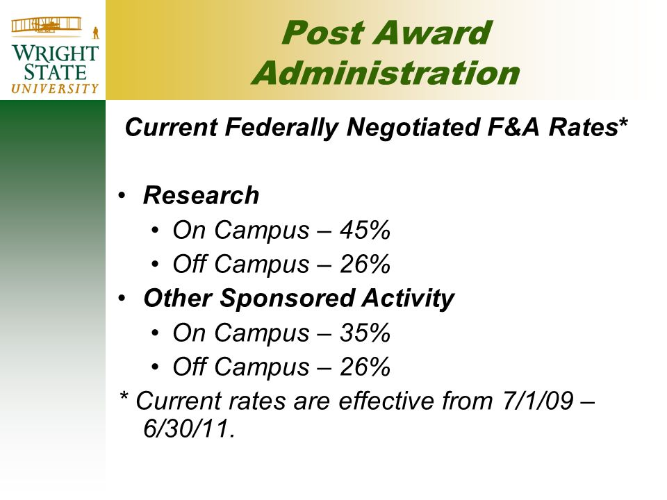 Post Award Administration Current Federally Negotiated F&A Rates* Research On Campus – 45% Off Campus – 26% Other Sponsored Activity On Campus – 35% Off Campus – 26% * Current rates are effective from 7/1/09 – 6/30/11.