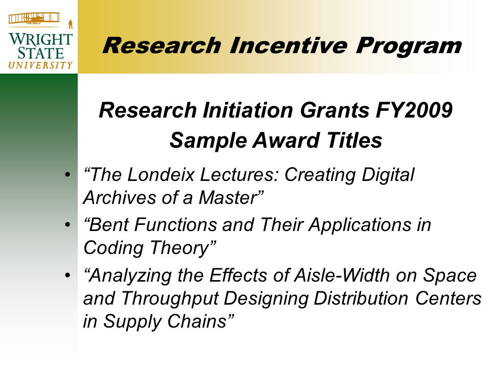 Research Incentive Program Research Initiation Grants FY2009 Sample Award Titles The Londeix Lectures: Creating Digital Archives of a Master Bent Functions and Their Applications in Coding Theory Analyzing the Effects of Aisle-Width on Space and Throughput Designing Distribution Centers in Supply Chains