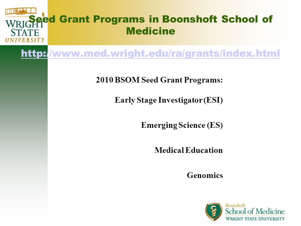 Seed Grant Programs in Boonshoft School of Medicine http://www.med.wright.edu/ra/grants/index.html http://www.med.wright.edu/ra/grants/index.html 2010 BSOM Seed Grant Programs: Early Stage Investigator (ESI) Emerging Science (ES) Medical Education Genomics