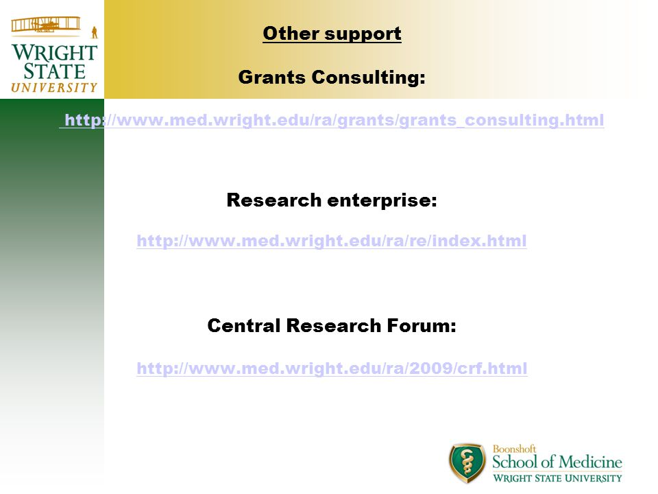 Other support Grants Consulting: http://www.med.wright.edu/ra/grants/grants_consulting.html Research enterprise: http://www.med.wright.edu/ra/re/index.html Central Research Forum: http://www.med.wright.edu/ra/2009/crf.html http://www.med.wright.edu/ra/grants/grants_consulting.html http://www.med.wright.edu/ra/re/index.html http://www.med.wright.edu/ra/2009/crf.html
