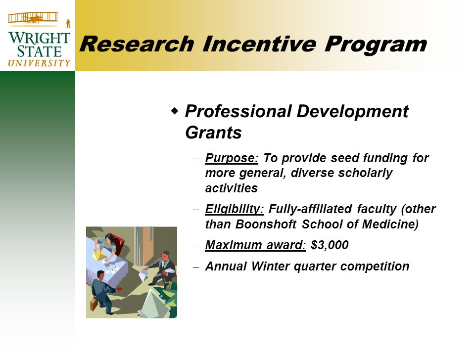 Research Incentive Program  Professional Development Grants – Purpose: To provide seed funding for more general, diverse scholarly activities – Eligibility: Fully-affiliated faculty (other than Boonshoft School of Medicine) – Maximum award: $3,000 – Annual Winter quarter competition