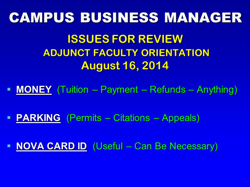 CAMPUS BUSINESS MANAGER ISSUES FOR REVIEW ADJUNCT FACULTY ORIENTATION ADJUNCT FACULTY ORIENTATION August 16, 2014  MONEY (Tuition – Payment – Refunds – Anything)  PARKING (Permits – Citations – Appeals)  NOVA CARD ID (Useful – Can Be Necessary)