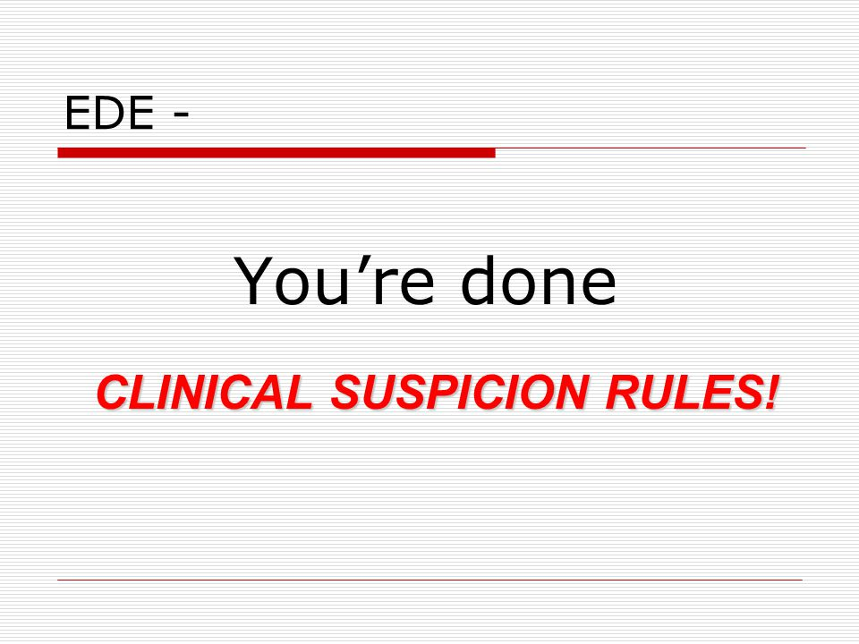 EDE - You're done CLINICAL SUSPICION RULES!