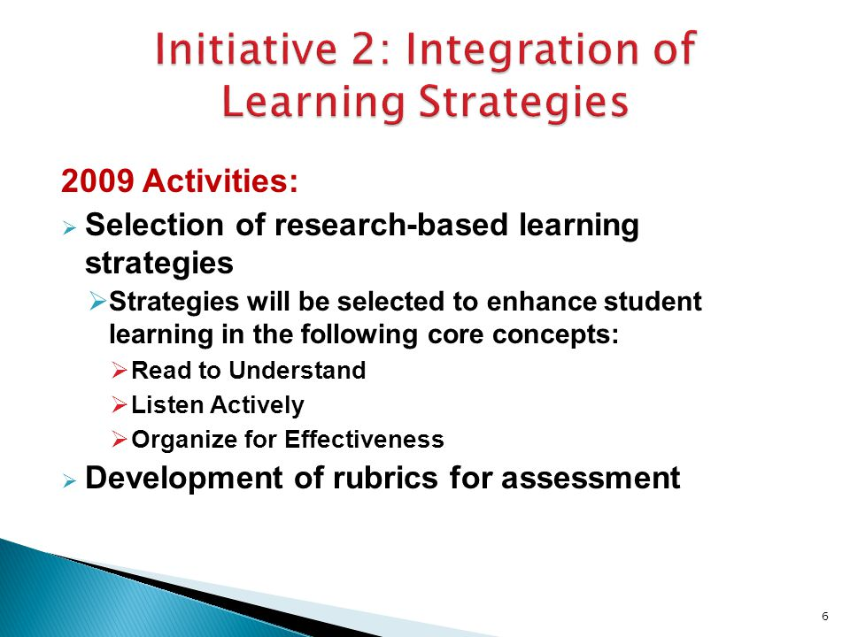 2009 Activities:  Selection of research-based learning strategies  Strategies will be selected to enhance student learning in the following core concepts:  Read to Understand  Listen Actively  Organize for Effectiveness  Development of rubrics for assessment 6