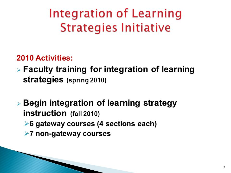 2010 Activities:  Faculty training for integration of learning strategies (spring 2010)  Begin integration of learning strategy instruction (fall 2010)  6 gateway courses (4 sections each)  7 non-gateway courses 7