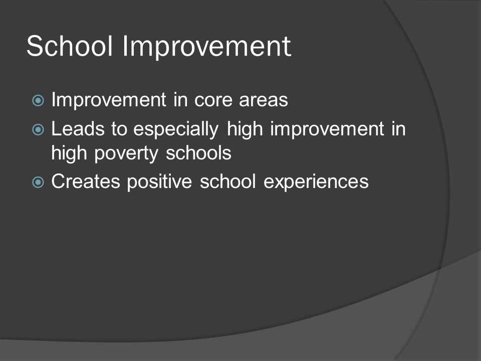 School Improvement  Improvement in core areas  Leads to especially high improvement in high poverty schools  Creates positive school experiences