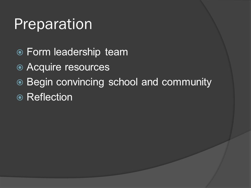Preparation  Form leadership team  Acquire resources  Begin convincing school and community  Reflection