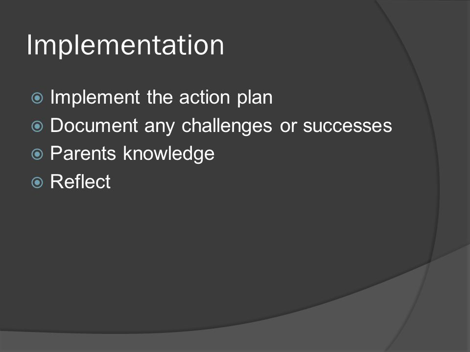 Implementation  Implement the action plan  Document any challenges or successes  Parents knowledge  Reflect