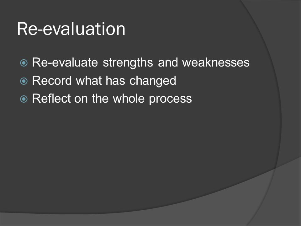 Re-evaluation  Re-evaluate strengths and weaknesses  Record what has changed  Reflect on the whole process