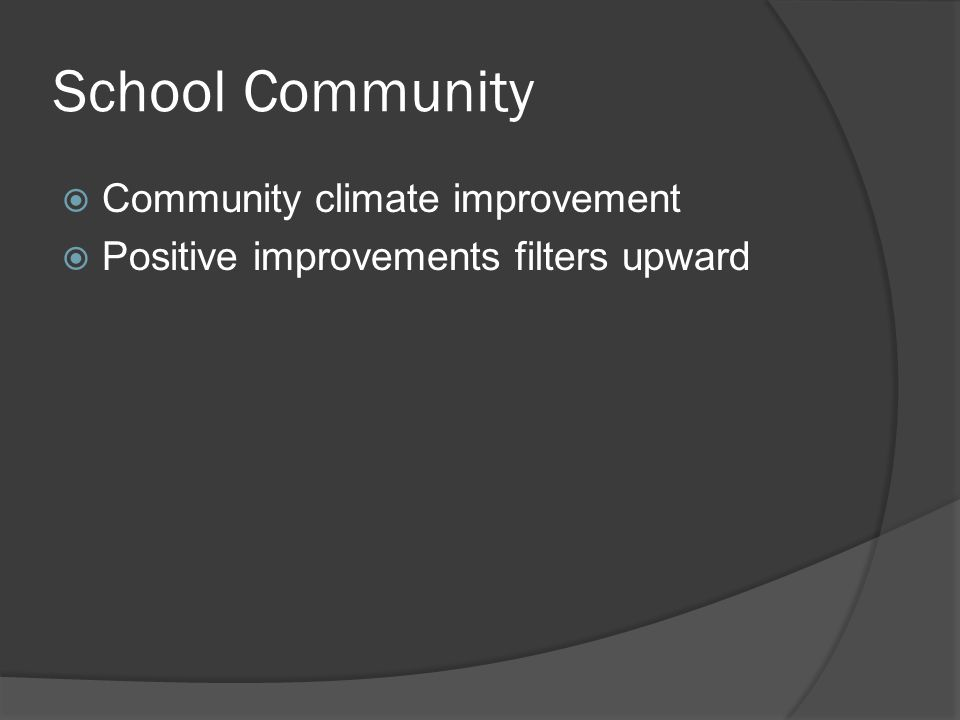 School Community  Community climate improvement  Positive improvements filters upward
