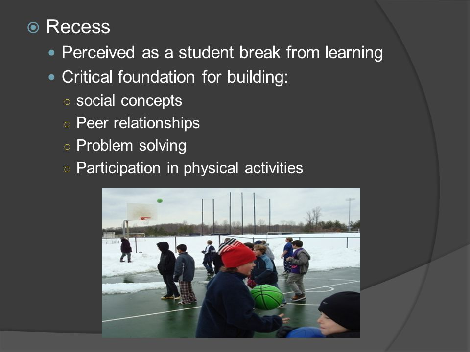  Recess Perceived as a student break from learning Critical foundation for building: ○ social concepts ○ Peer relationships ○ Problem solving ○ Participation in physical activities