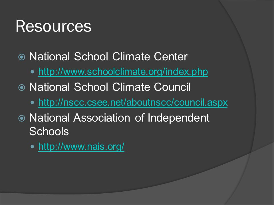 Resources  National School Climate Center http://www.schoolclimate.org/index.php  National School Climate Council http://nscc.csee.net/aboutnscc/council.aspx  National Association of Independent Schools http://www.nais.org/