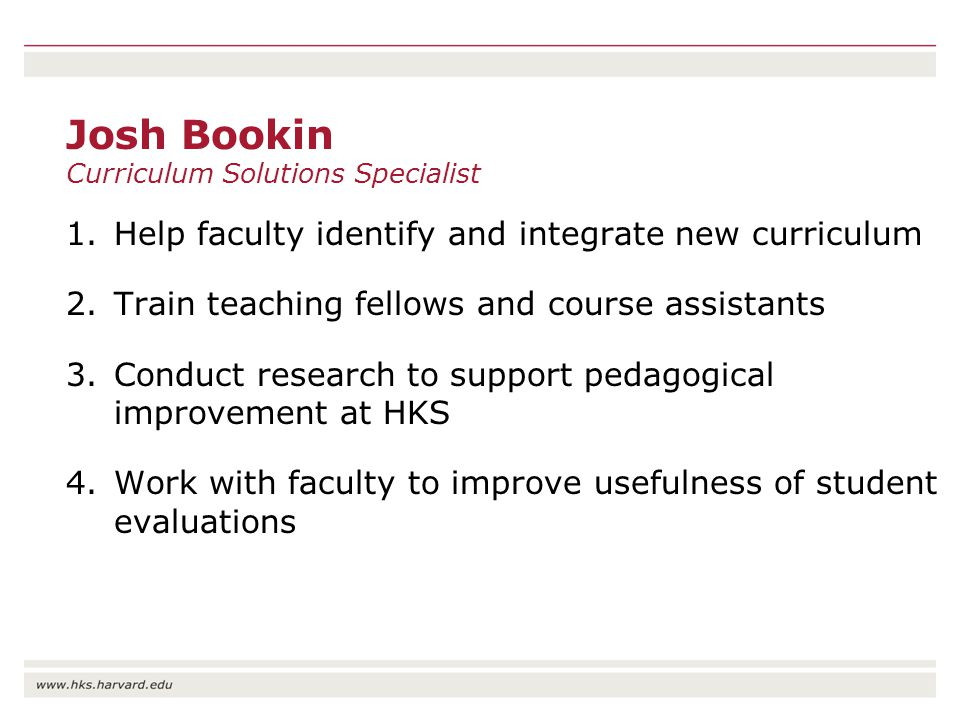 Josh Bookin Curriculum Solutions Specialist 1.Help faculty identify and integrate new curriculum 2.Train teaching fellows and course assistants 3.Conduct research to support pedagogical improvement at HKS 4.Work with faculty to improve usefulness of student evaluations