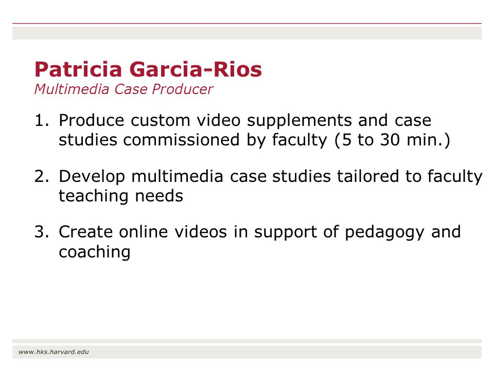 Patricia Garcia-Rios Multimedia Case Producer 1.Produce custom video supplements and case studies commissioned by faculty (5 to 30 min.) 2.Develop multimedia case studies tailored to faculty teaching needs 3.Create online videos in support of pedagogy and coaching