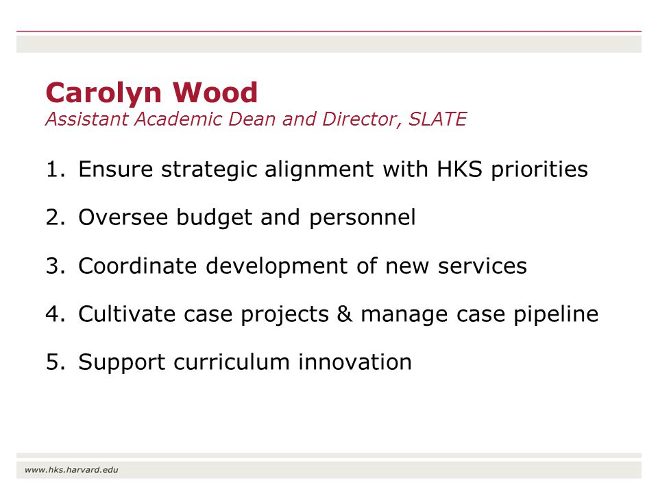 Carolyn Wood Assistant Academic Dean and Director, SLATE 1.Ensure strategic alignment with HKS priorities 2.Oversee budget and personnel 3.Coordinate development of new services 4.Cultivate case projects & manage case pipeline 5.Support curriculum innovation