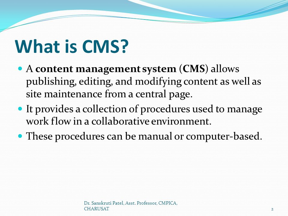 Features of CMS Allow for a large number of people to share and contribute to stored data Control access to data based on user role (i.e., define information users or user groups can view, edit, publish, etc.); Facilitate storage and retrieval of data Control data validity and compliance Reduce duplicate inputs Simplify report writing CMS makes content organization and publishing very simple.