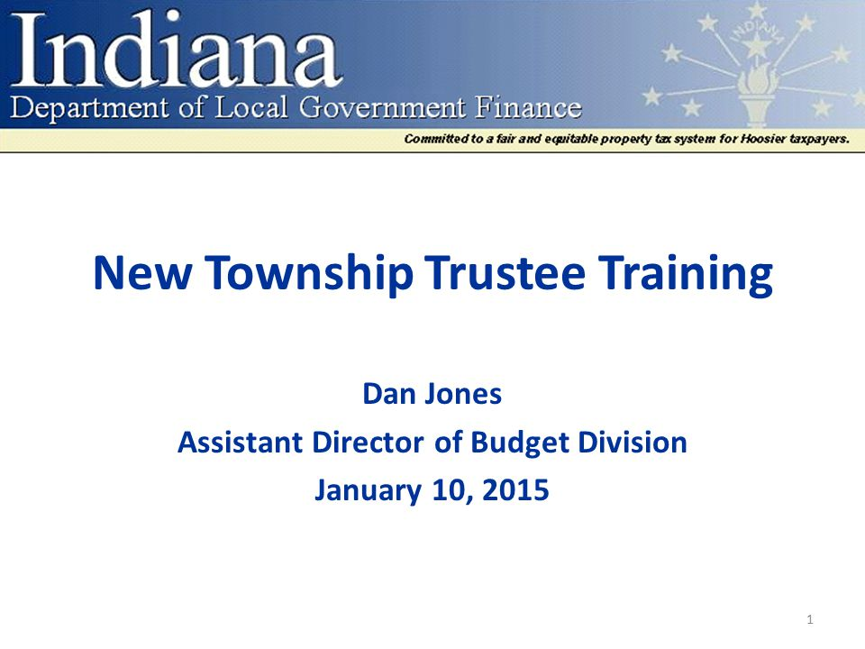 New Township Trustee Training Dan Jones Assistant Director of Budget Division January 10, 2015 1
