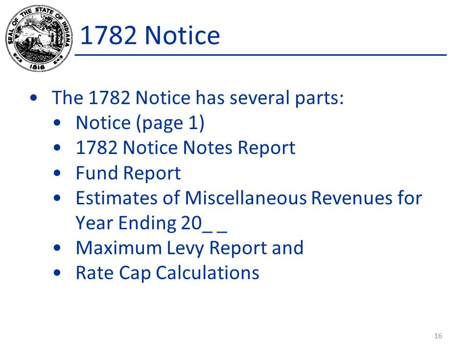 The 1782 Notice has several parts: Notice (page 1) 1782 Notice Notes Report Fund Report Estimates of Miscellaneous Revenues for Year Ending 20_ _ Maximum Levy Report and Rate Cap Calculations 16 1782 Notice