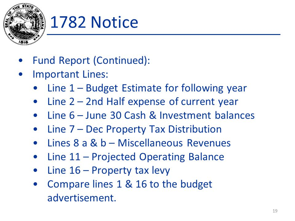Fund Report (Continued): Important Lines: Line 1 – Budget Estimate for following year Line 2 – 2nd Half expense of current year Line 6 – June 30 Cash & Investment balances Line 7 – Dec Property Tax Distribution Lines 8 a & b – Miscellaneous Revenues Line 11 – Projected Operating Balance Line 16 – Property tax levy Compare lines 1 & 16 to the budget advertisement.