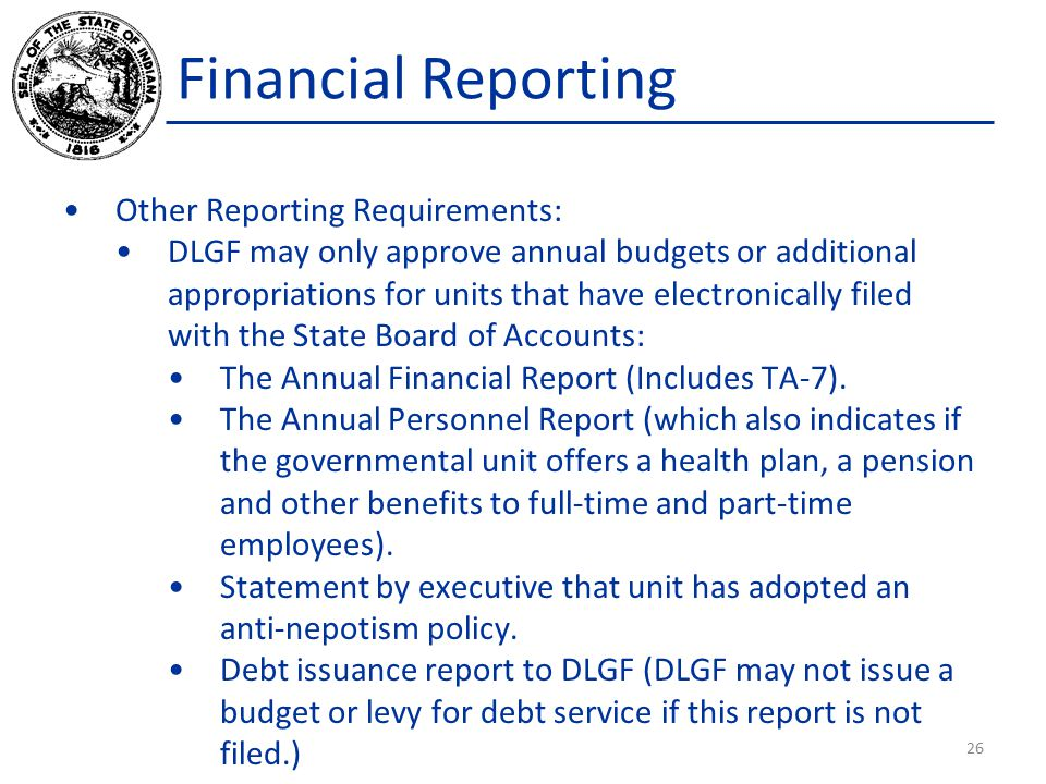 Other Reporting Requirements: DLGF may only approve annual budgets or additional appropriations for units that have electronically filed with the State Board of Accounts: The Annual Financial Report (Includes TA-7).