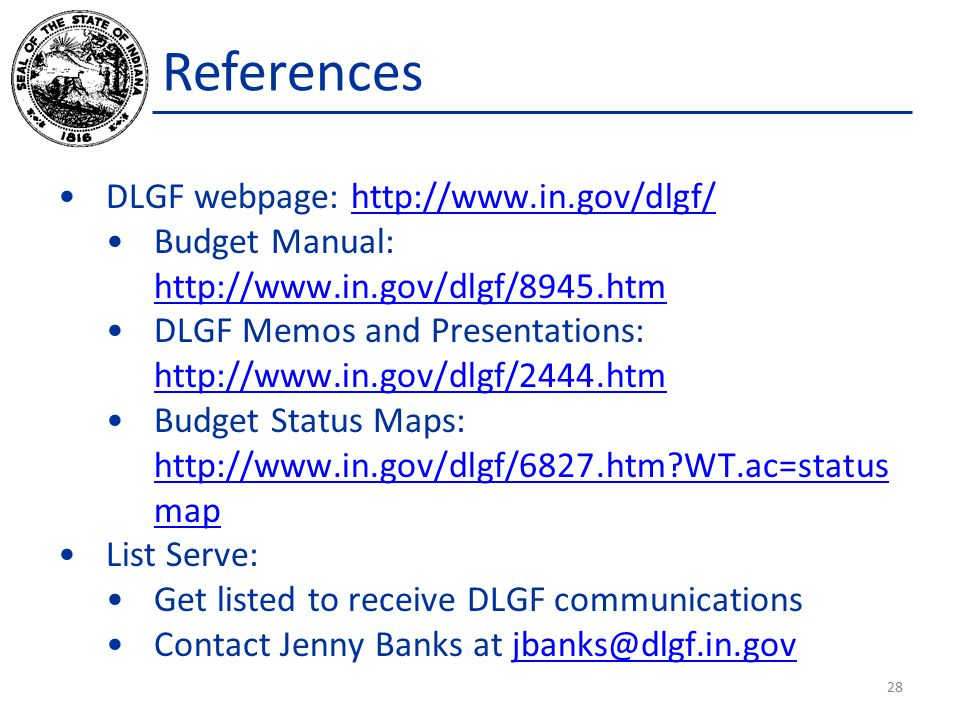 DLGF webpage: http://www.in.gov/dlgf/http://www.in.gov/dlgf/ Budget Manual: http://www.in.gov/dlgf/8945.htm http://www.in.gov/dlgf/8945.htm DLGF Memos and Presentations: http://www.in.gov/dlgf/2444.htm http://www.in.gov/dlgf/2444.htm Budget Status Maps: http://www.in.gov/dlgf/6827.htm?WT.ac=status map http://www.in.gov/dlgf/6827.htm?WT.ac=status map List Serve: Get listed to receive DLGF communications Contact Jenny Banks at jbanks@dlgf.in.govjbanks@dlgf.in.gov 28 References
