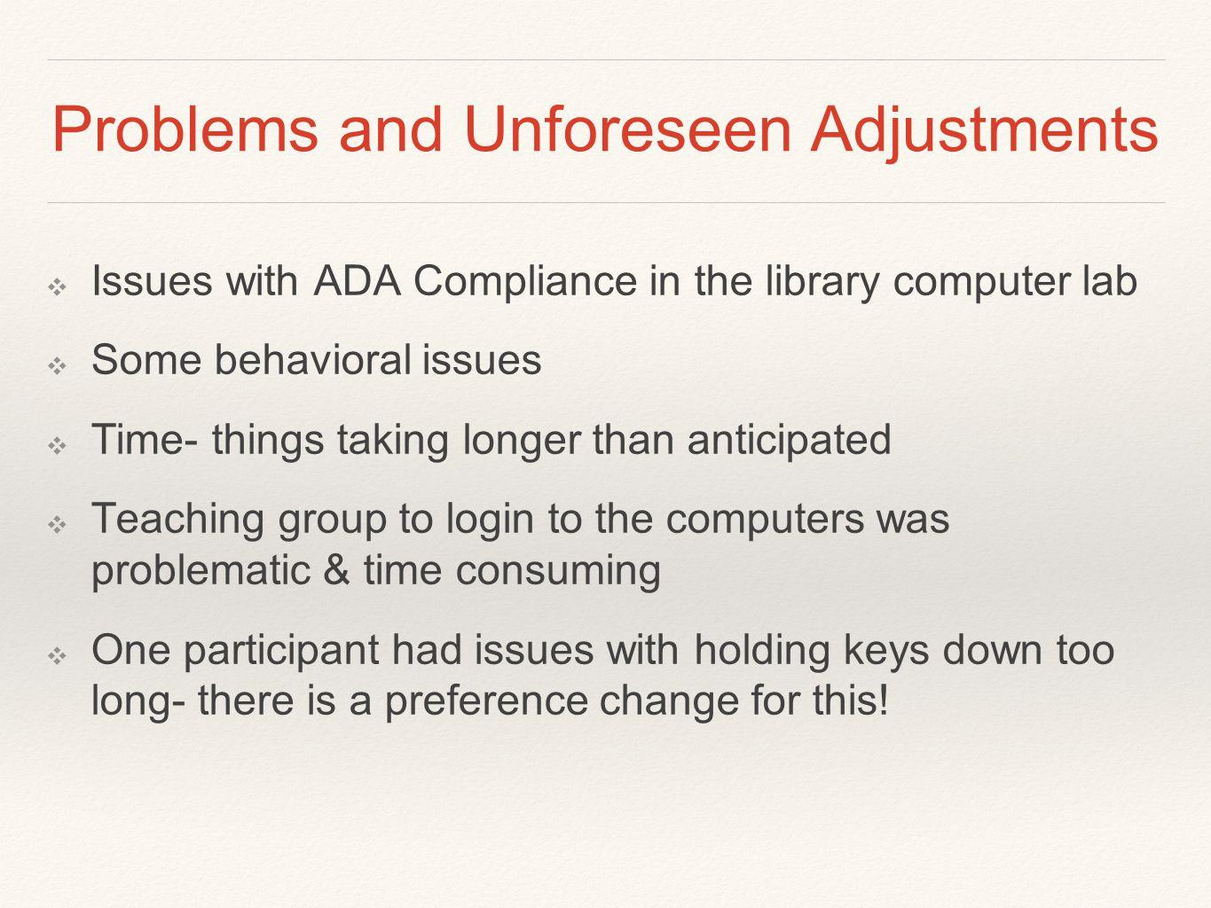 Problems and Unforeseen Adjustments ❖ Issues with ADA Compliance in the library computer lab ❖ Some behavioral issues ❖ Time- things taking longer than anticipated ❖ Teaching group to login to the computers was problematic & time consuming ❖ One participant had issues with holding keys down too long- there is a preference change for this!