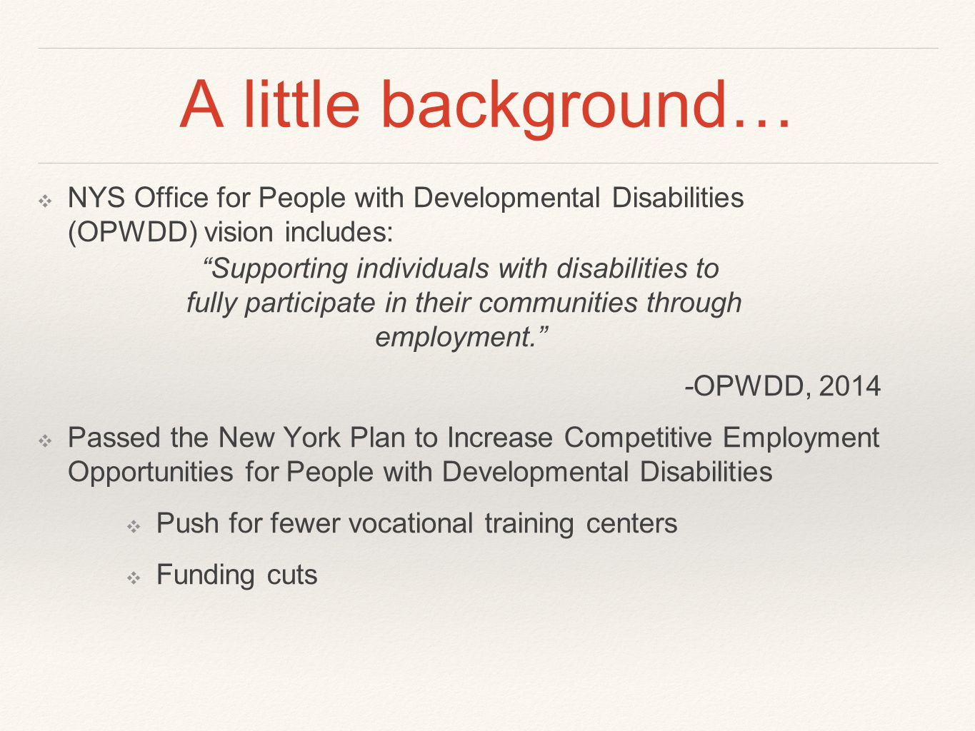 A little background… ❖ NYS Office for People with Developmental Disabilities (OPWDD) vision includes: Supporting individuals with disabilities to fully participate in their communities through employment. -OPWDD, 2014 ❖ Passed the New York Plan to Increase Competitive Employment Opportunities for People with Developmental Disabilities ❖ Push for fewer vocational training centers ❖ Funding cuts